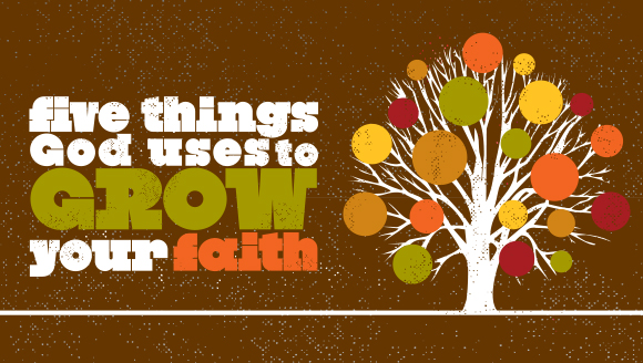 Five Things God Uses To Grow Your Faith