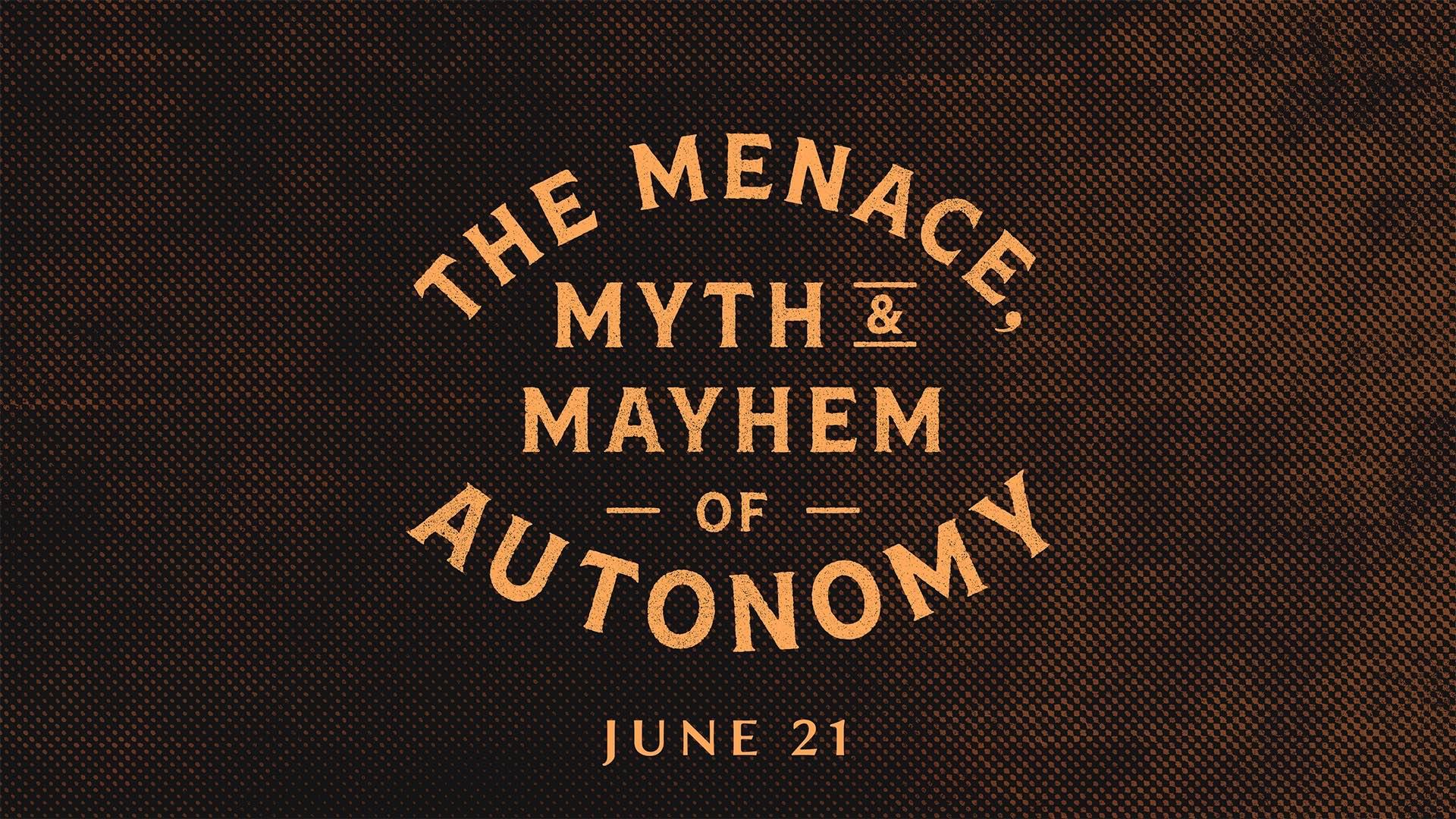 The Menace, Myth & Mayhem of Autonomy